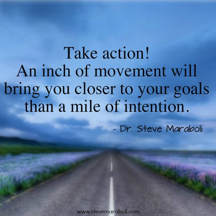 Take action. An inch of movement will bring you closer to your goals than a mile of intention. Dr. Steve Maraboli