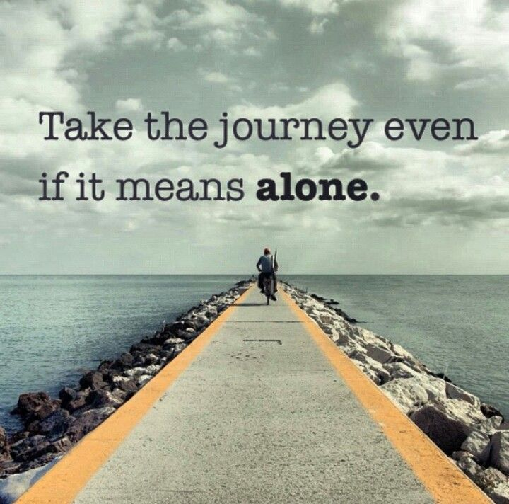 Take The Journey Even If It Means Alone