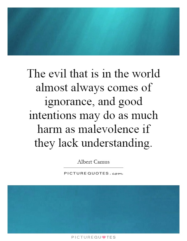The evil that is in the world almost always comes of ignorance, and good intentions may do as much harm as malevolence if they lack ... Albert Camus