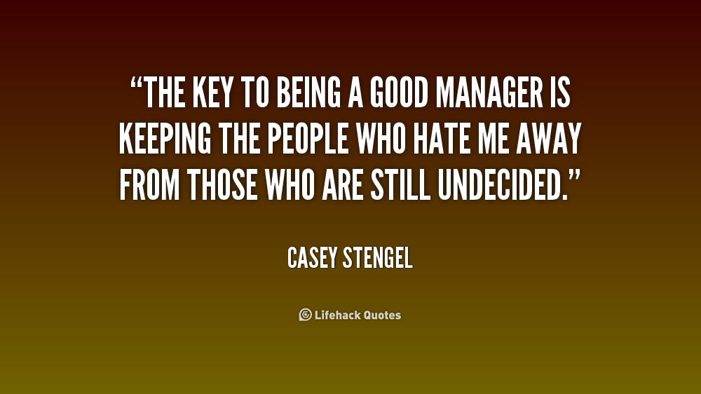 Manager Quotes Amazing The Key To Being A Good Manager Is Keeping The People Who Hate Me