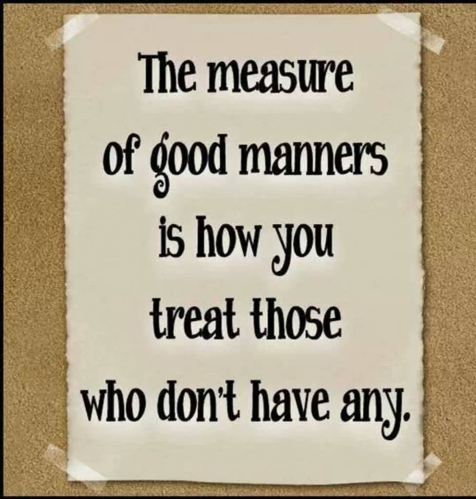 The measure of good manners is how you treat those who don t have any