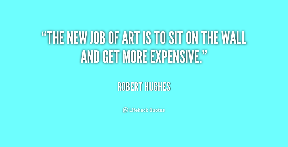 The New Job Of Art Is To Sit On The Wall And Get More Expensive Robert