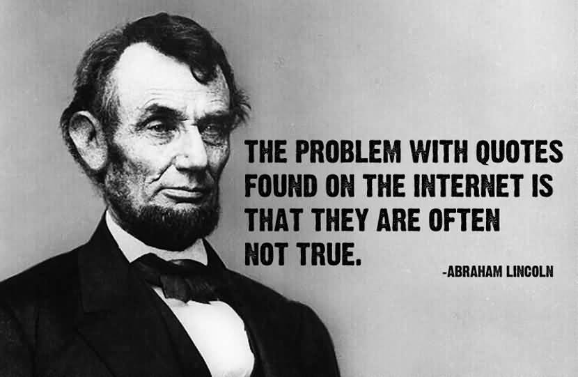 The problem with quotes found on the Internet is that they are often not true. Abraham Lincoln