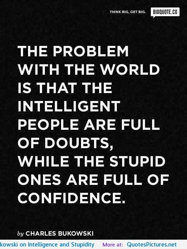 The Problem With The World Is That The Intelligent People Are Full Of  Doubts, While