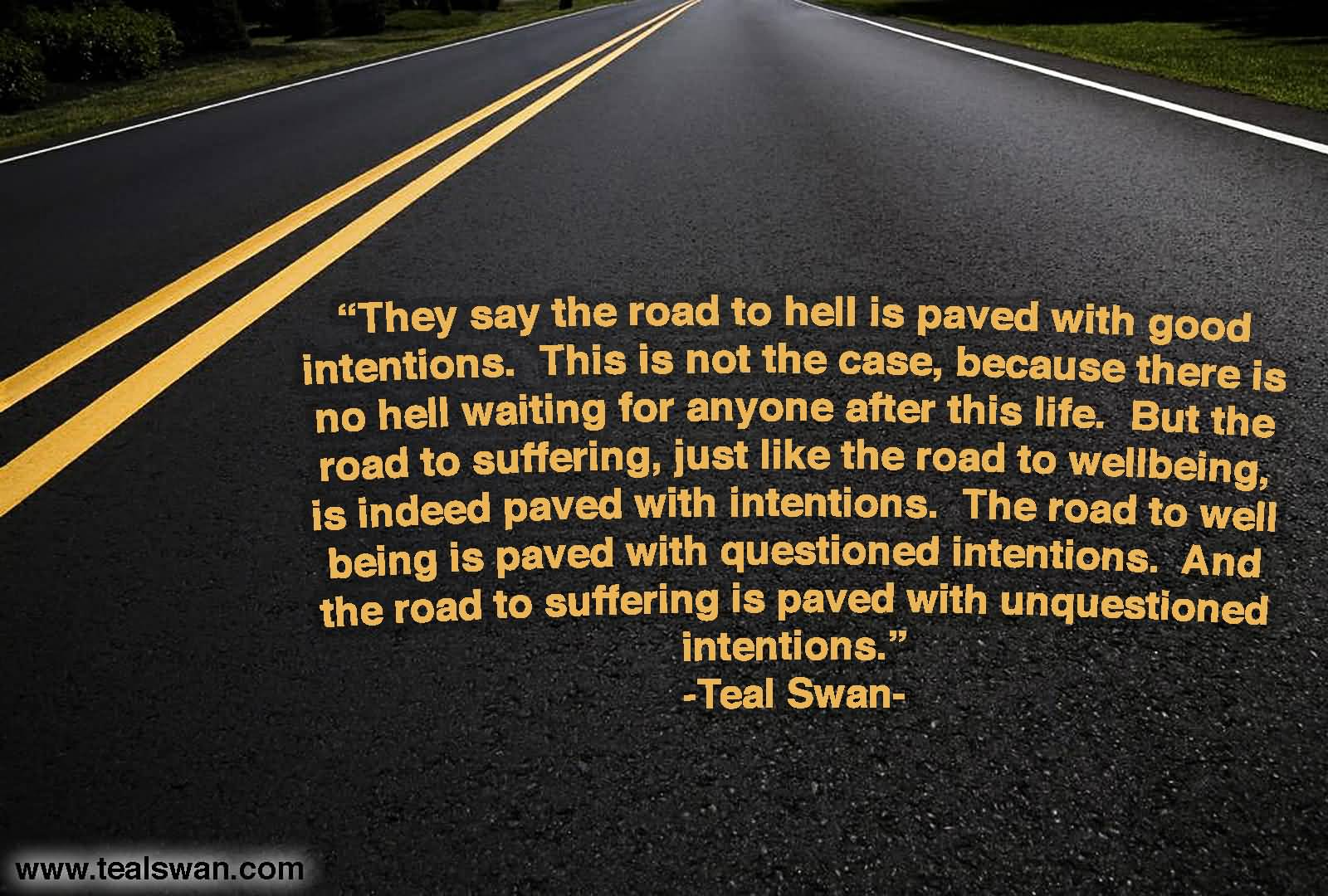 They say the road to hell is paved with good intentions. This is not the case, because there is no hell waiting for anyone after this life. But the road to suffering, just like the road to well being, is indeed paved with intentions. The road to well being is paved with questioned intentions. And the road to suffering is paved with unquestioned intentions.