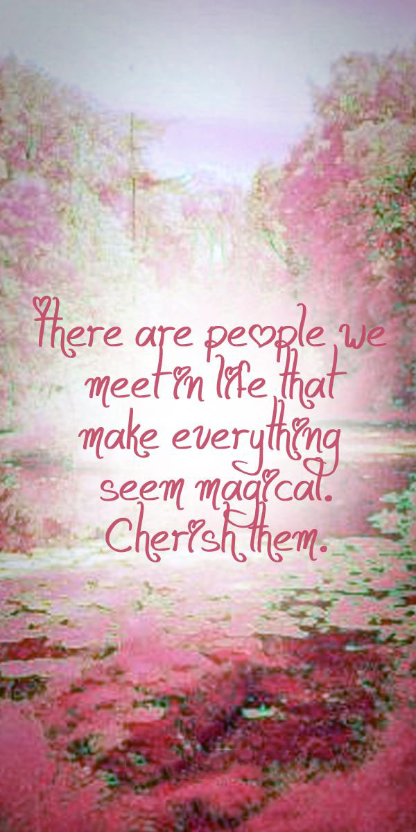 There Are People We Meet In Life Who Make Everything Seem Magical
