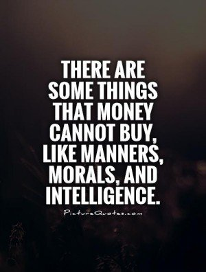 There Are Some Things That Money Cannot Buy, Like Manners, Morals And  Intelligence