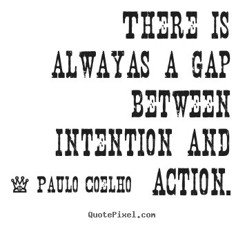 There is always a gap between intention and action. Paulo Coelho