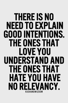 There is no need to explain good intentions. The ones that you love and understand and the ones that hate you have no relevancy