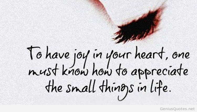 To Have Joy In Your Heart One Must Know How To Appreciate The Small