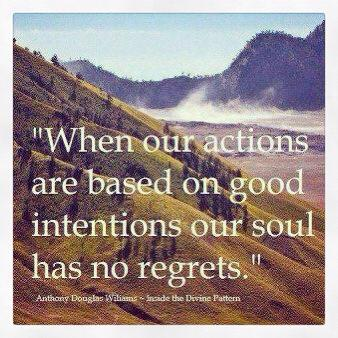 When our actions are based on good intentions our soul has no regrets. Anthony Douglas Wiliam