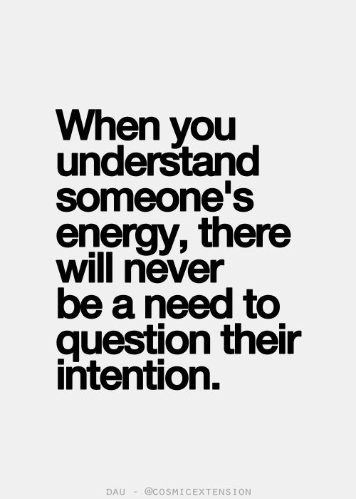 When you understand someones energy, there will never be a need to question their intention