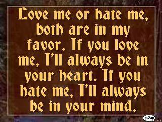 'Love me or hate meboth are in my favor.If you love me,I'll always be in your heart,but if you hate me,I'll always be in your mind