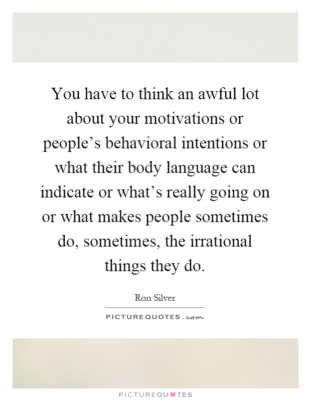 You have to think an awful lot about your motivations or people's behavioral intentions or what.. Ron Silver