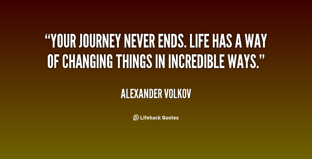 Your Journey Never Ends. Life Has A Way Of Changing Things In Incredible  Ways.