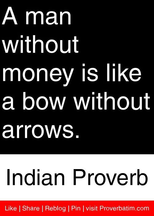 A Man Without Money Is Like A Bow Without Arrows