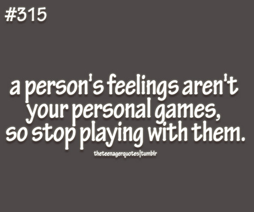 A Persons Feelings Arent Your Personal Games So Stop Playing With