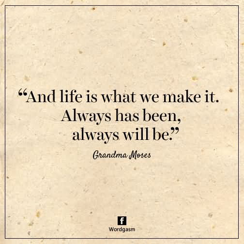 And Life Is What We Make It Always Has Been Always Will Be