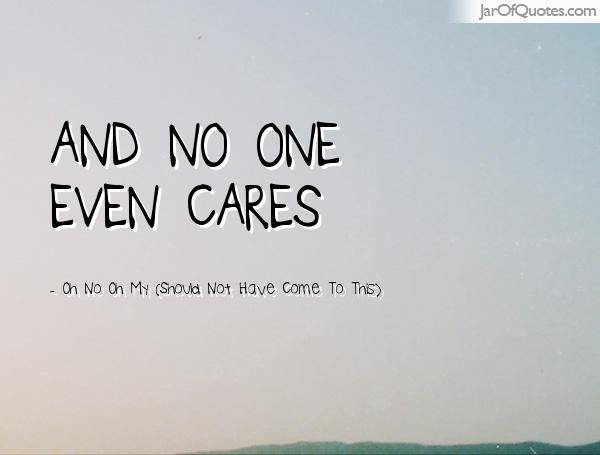 64 All Time Best No One Cares Quotes And Sayings No One Cares Quotes