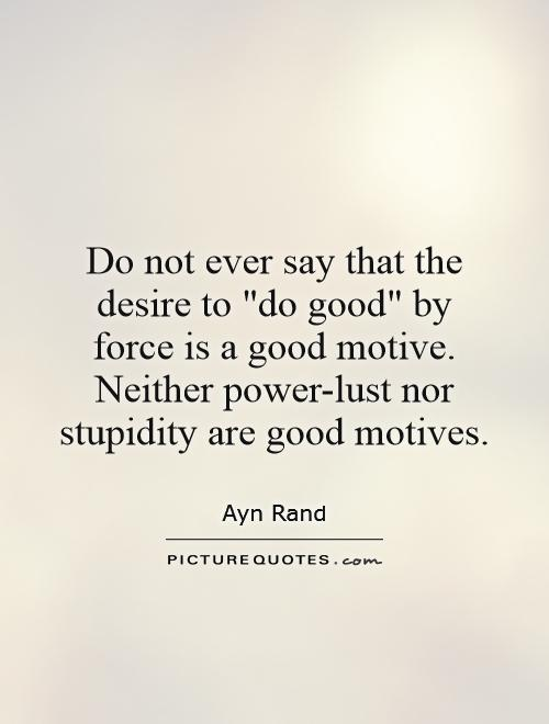 Do Not Ever Say That The Desire To Do Good By Force Is A Good Motive