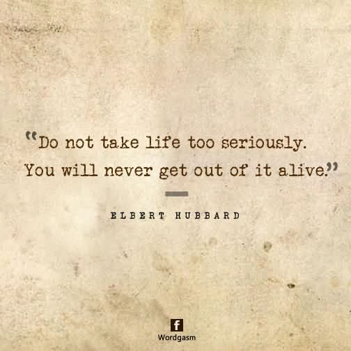 Do not take life too seriously – you will never get out of it alive.