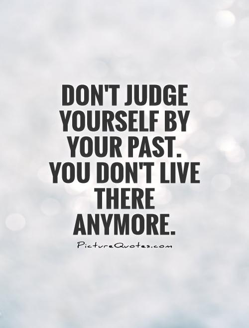 Dont Judge Yourself By Your Past You Dont Live There Anymore