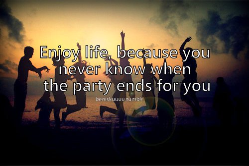 Enjoy Life Because You Never Know When The Party Ends For You