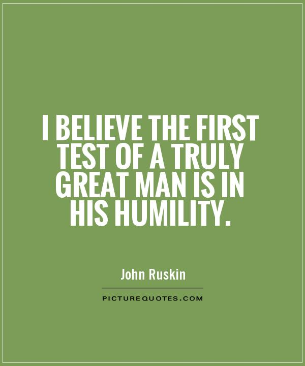 I Believe The First Test Of A Truly Great Man Is In His Humility