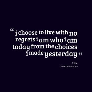 I Choose To Live With No Regrets I Am Who I Am Today From The Choices
