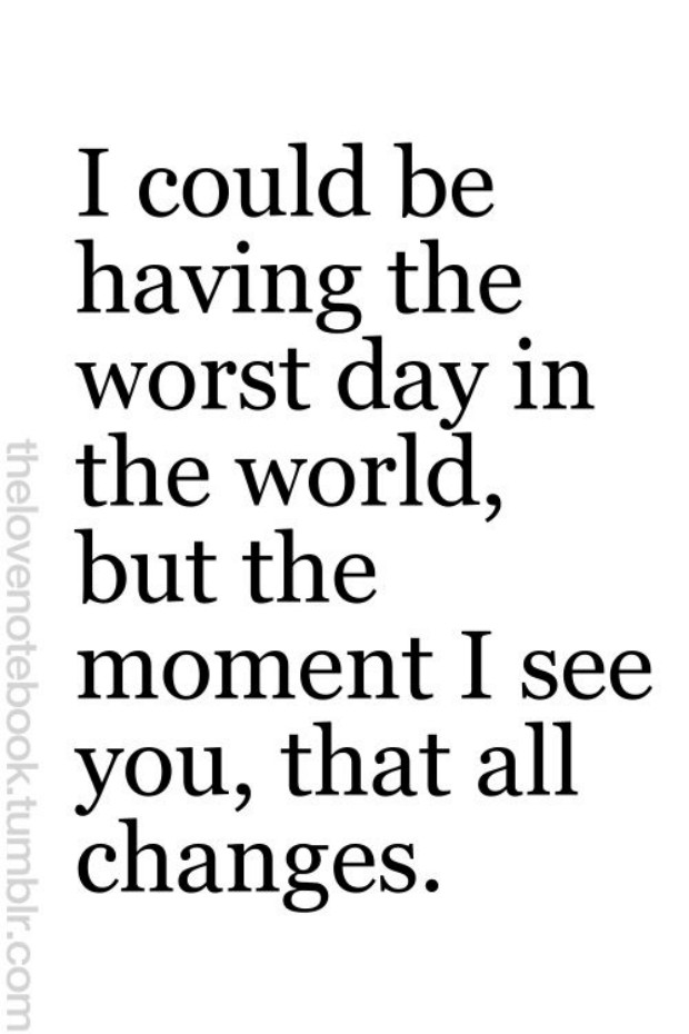 I Could Be Having The Worst Day In The World But The Moment I See You