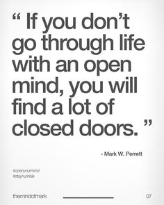 if you dont go through life with an open mind you will find