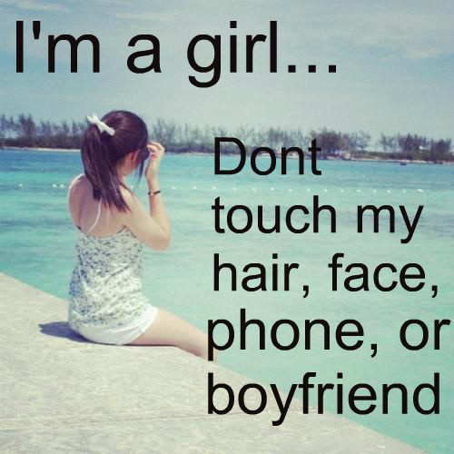 I\'m a girl.. Dont touch my hair, face, phone or boyfriend.
