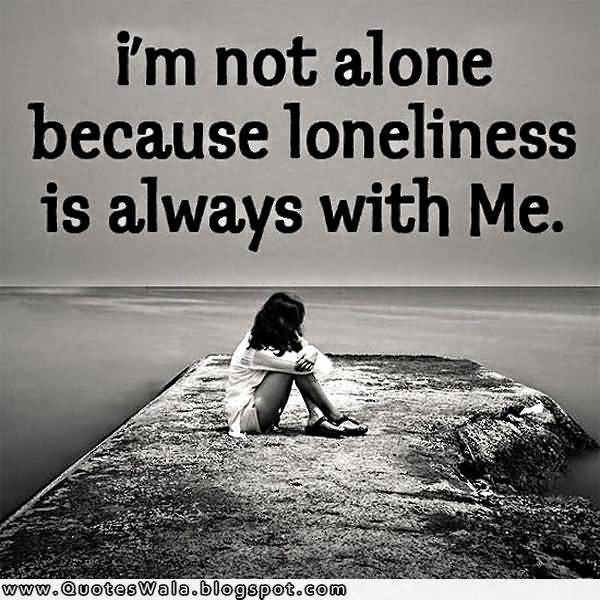 Im Not Alone Because Loneliness Is Always With Me