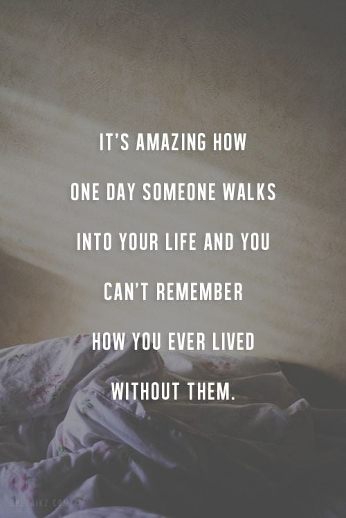 It\'s amazing how one day someone walks into your life and ...