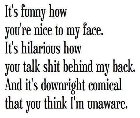 It\'s funny how you\'re nice to my face. It\'s hilarious how ...