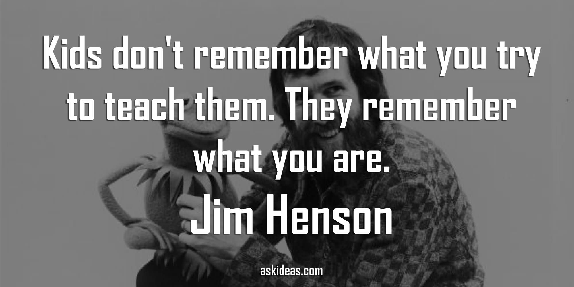 Kids Don't Remember What You Try To Teach Them. They