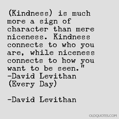 Kindness) is much more a sign of character than mere niceness. Kindness  connects to who you