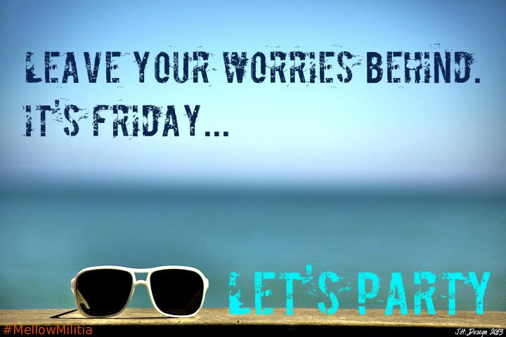 Leave Your Worries Behind. Itu0027s Friday... Letu0027s Party