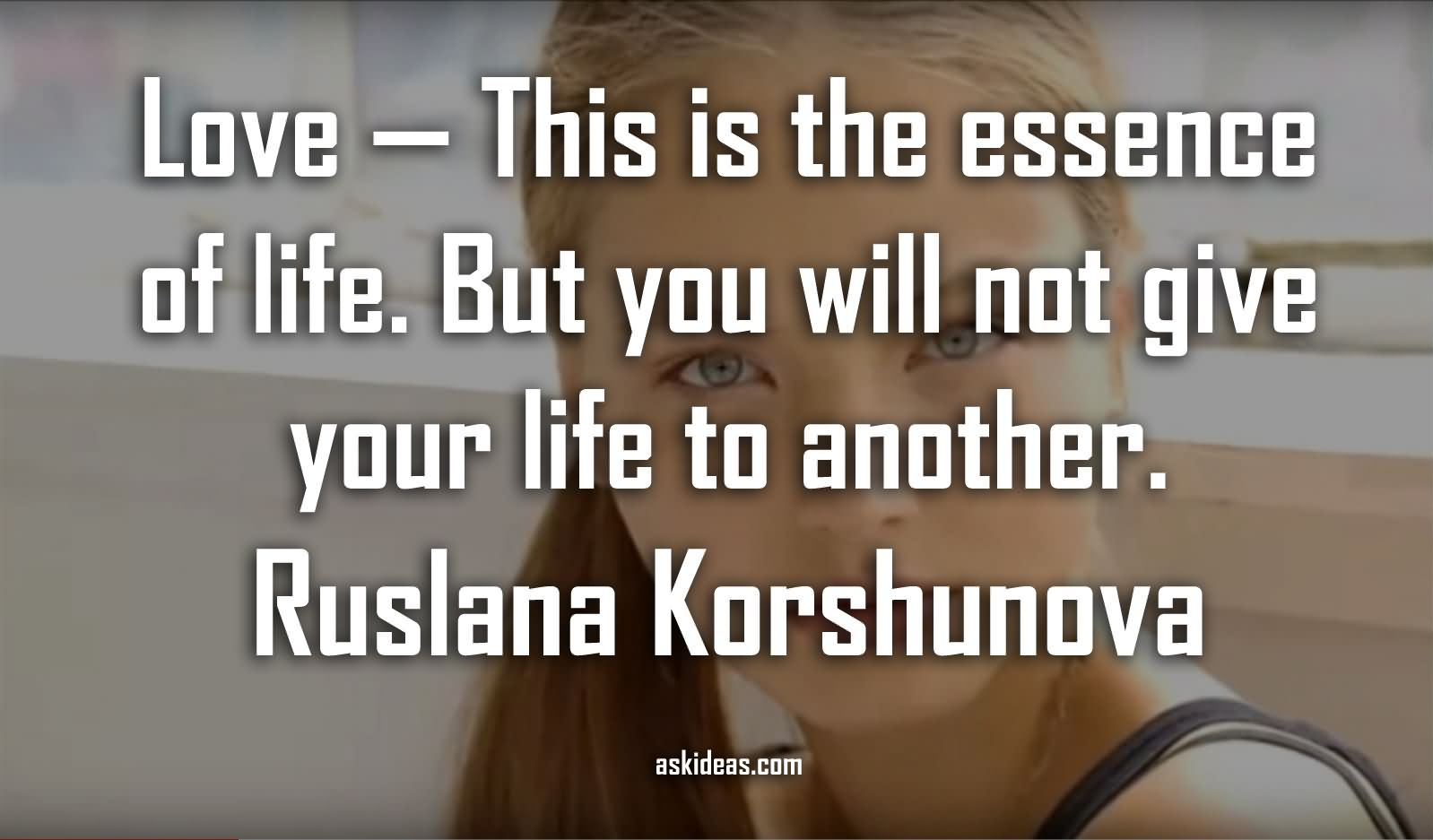 Love — this is the essence of life. But you will not give your life to another.