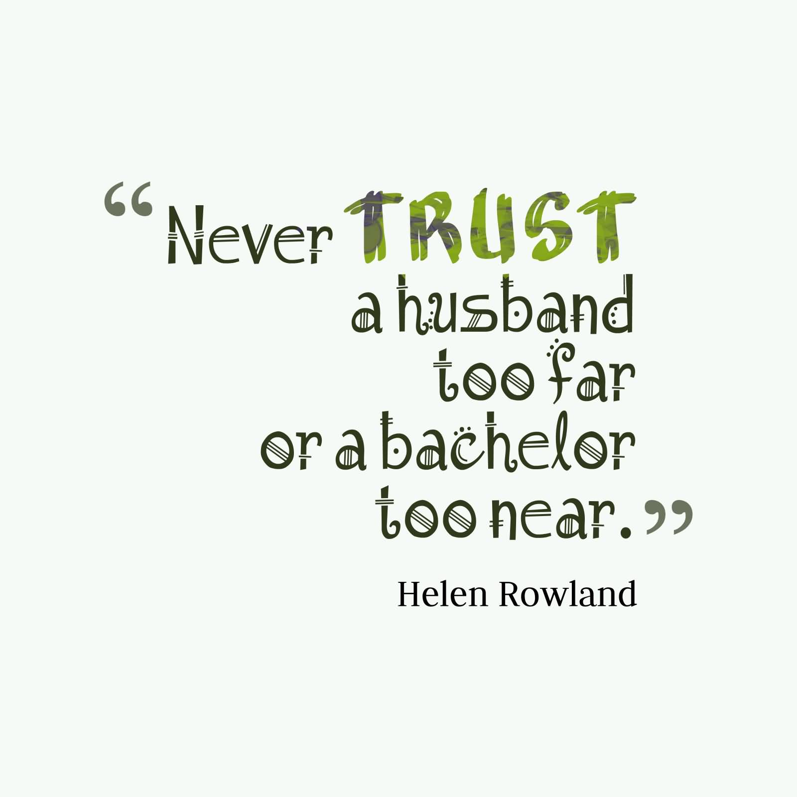 62 all time best never trust quotes and sayings never trust a husband too far nor a bachelor too near helen rowland buycottarizona Choice Image