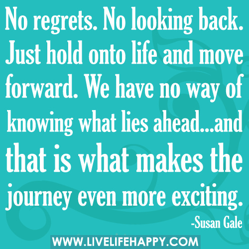 No Regrets No Looking Back Just Hold Onto Life And Move Forward
