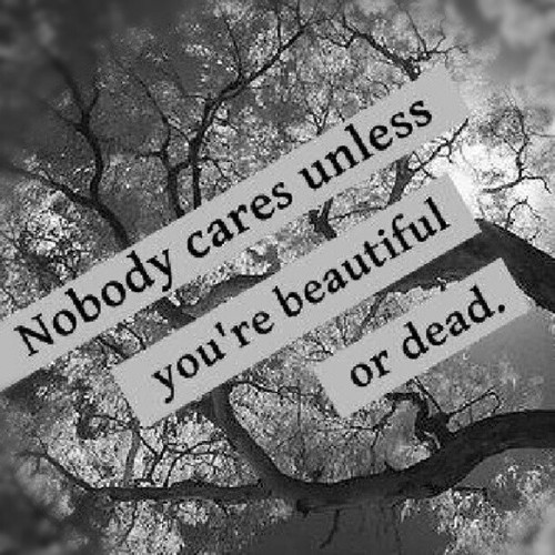 nobody cares unless youre pretty or dead