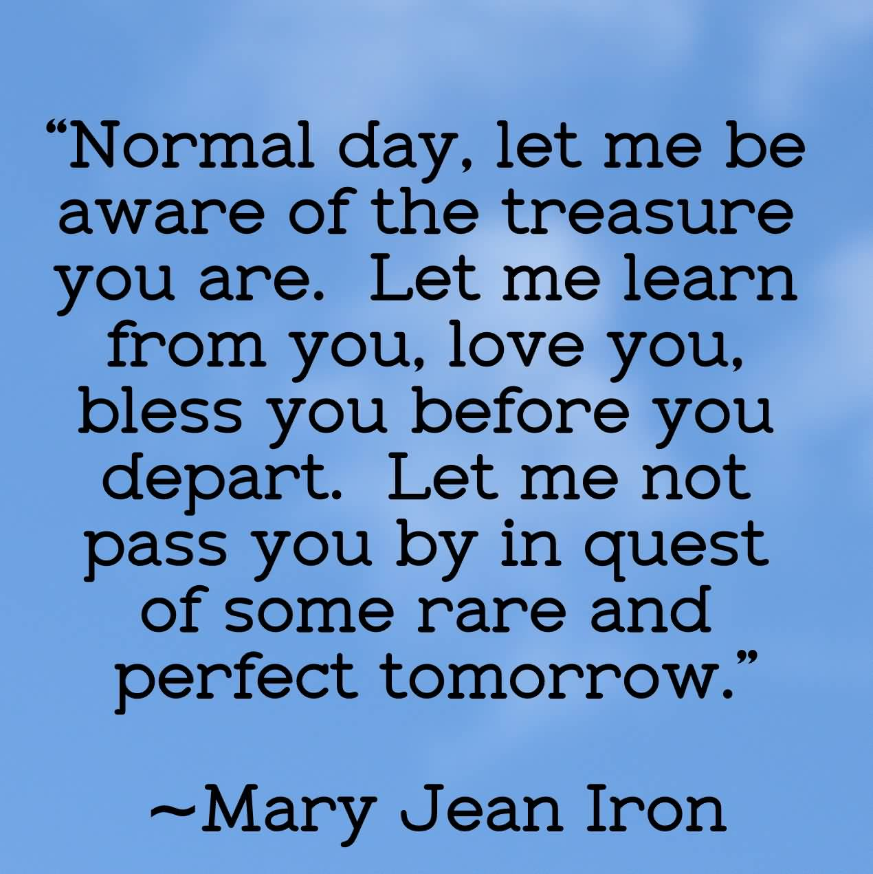 Normal day let me be aware of the treasure you are Let me learn from you love you bless you before you depart Let me not pass you by in quest of some rare Mary Jean Iron