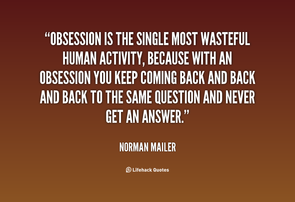 Obsession Is The Single Most Wasteful Human Activity Because With