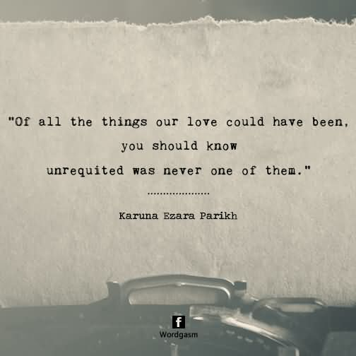 Of all the things our love could have been, you should know unrequited was never one of them.
