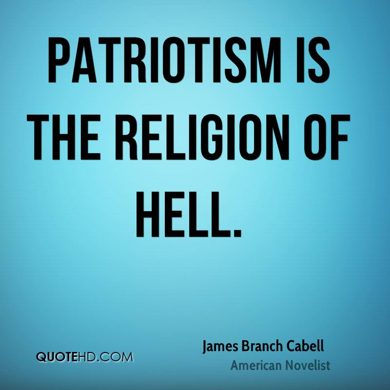 Patriotic Quotes: Patriotism Is The Religion Of Hell. James Branch Cabell