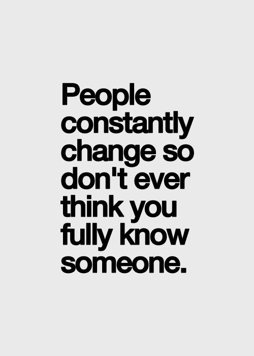 People Constantly Change So Dont Ever Think You Fully Know Someone
