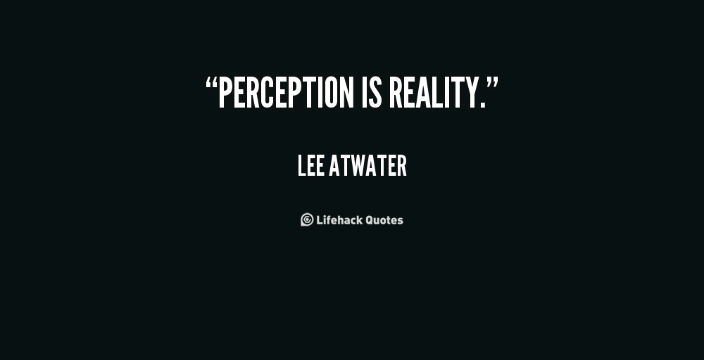 reality is perception the truth about Our conscious perception of the world, though relatively stable, is not static we are incapable of being fully objective, even in our most mundane observations and impressions.