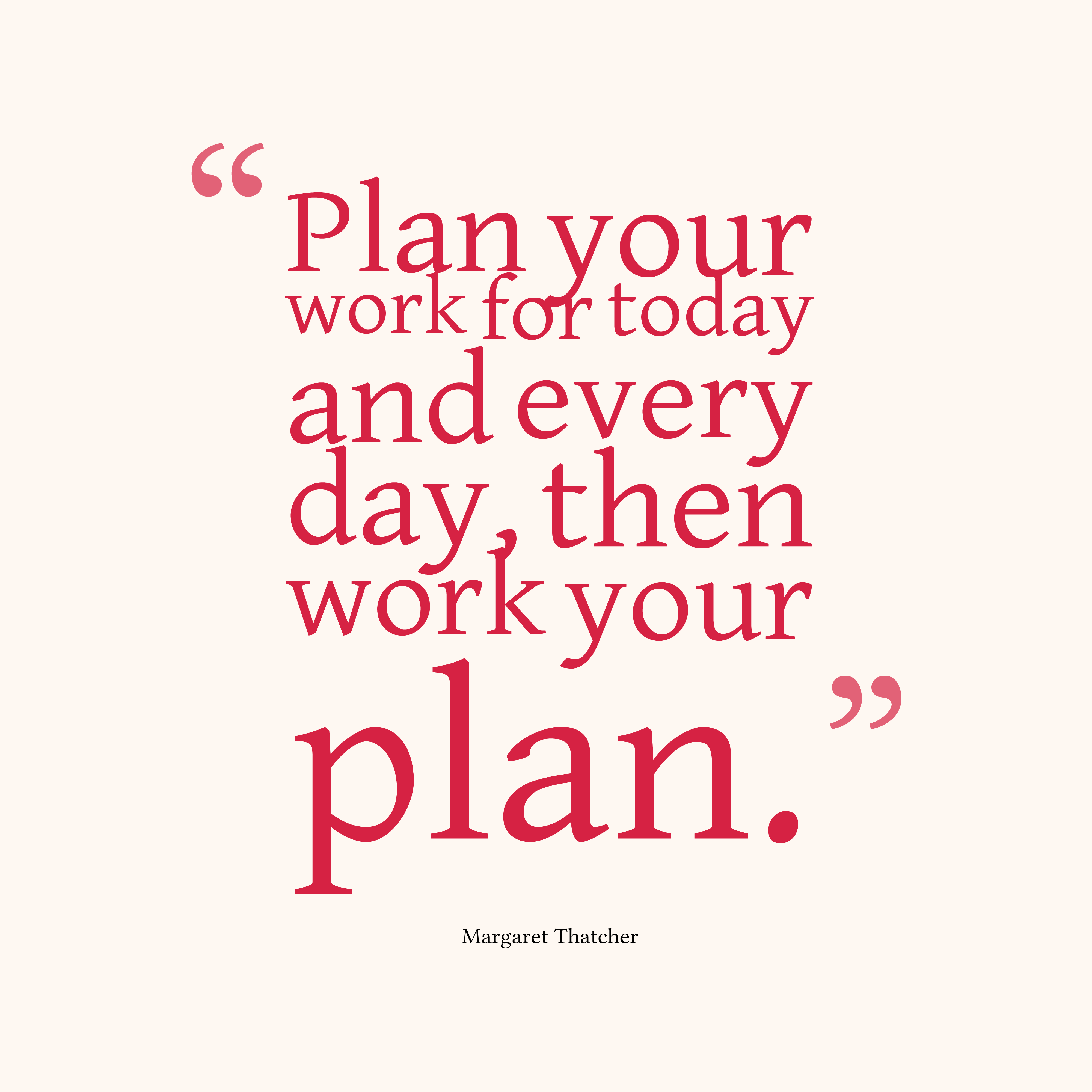 Plan Your Work For Today And Every Day Then Work Your Plan Margaret