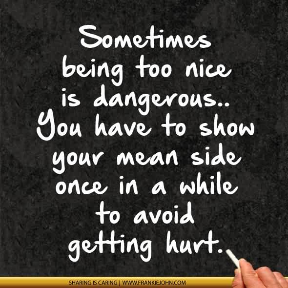 Sometimes Being Too Nice Is Dangerous You Have To Show Your Mean